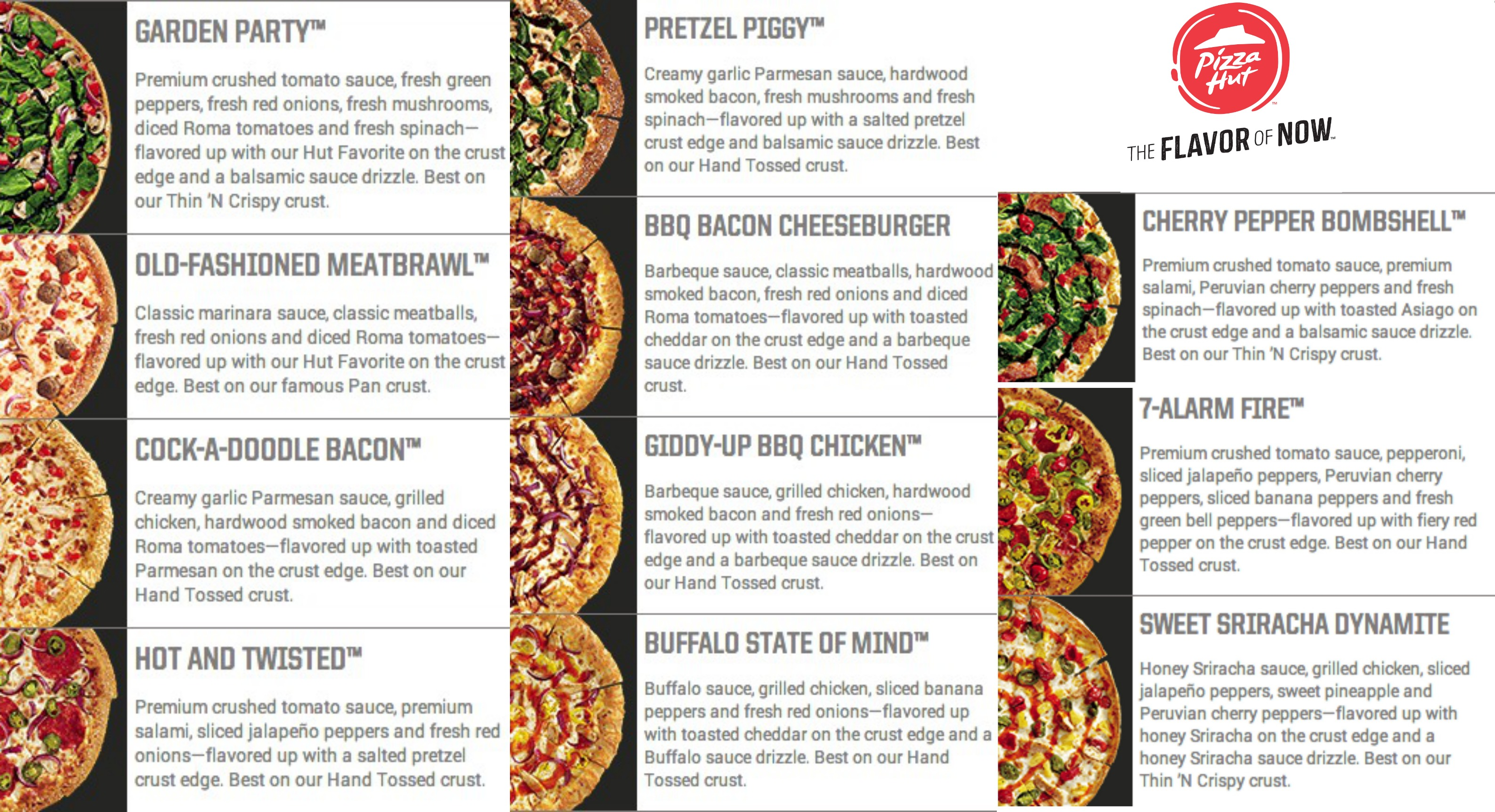 """Also, please note that the Pizza Hut menu this year includes 10 new crust flavors, five new """"premium"""" ingredients, four new sauce """"drizzles"""", six sauces, a new thin curst pizza called """"skinny"""" pizzas and 11 new pizza recipes, including the Sweet Sriracha Dynamite, Giddy-Up BBQ Chicken, Garden Party, Buffalo State of Mind and the Pretzel Piggy Pizza."""